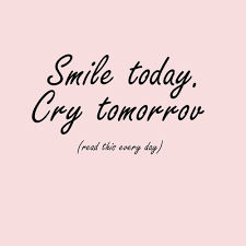 Smile today,Cry tomorrov,read this every day. :) | We Heart It ... via Relatably.com