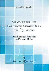 Mémoire sur les <b>Solutions</b> Singulières des Équations: Aux Dérivées ...