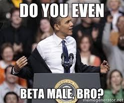 Do you even Beta male, bro? - obama come at me bro | Meme Generator via Relatably.com
