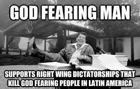 god fearing man supports right wing dictatorships that kill god ... via Relatably.com