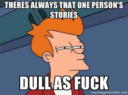 THERES ALWAYS THAT ONE PERSON'S STORIES DULL AS FUCK - Futurama ... via Relatably.com