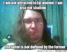 I am not attracted to fat women. I am also not shallow ... via Relatably.com