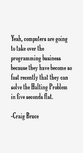 Craig Bruce quote: Yeah, computers are going to take over the