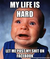 my life is hard let me post my shit on facebook - Crying Baby ... via Relatably.com