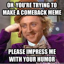 Oh, you're trying to make a comeback meme please impress me with ... via Relatably.com