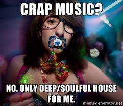 Crap music? No. Only Deep/Soulful House for me. - Rave Girl | Meme ... via Relatably.com