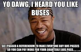 yo dawg, i HEARD YOU LIKE BUSES SO I PASSED A REFERENDUM TO MAKE ... via Relatably.com