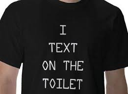 "T-shirt that says ""I text on the toilet"""