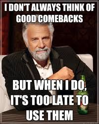 I don't always think of good comebacks But when i do, it's too ... via Relatably.com