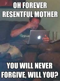 oh forever resentful mother you will never forgive, will you ... via Relatably.com