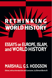 rethinking world history essays on europe islam and world rethinking world history essays on europe islam and world history studies in comparative world history amazon co uk marshall g s hodgson