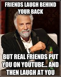 friends laugh behind your back but real friends put you on YouTube ... via Relatably.com