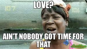 LOVE? AIN'T NOBODY GOT TIME FOR THAT meme - Aint Nobody Got Time ... via Relatably.com