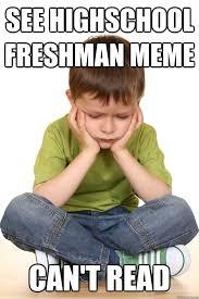See highschool freshman meme Can't read - First grade problems ... via Relatably.com