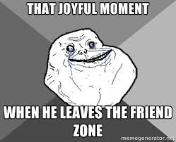 That joyful moment When he leaves the friend zone - Forever Alone ... via Relatably.com
