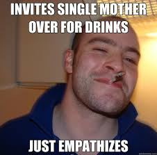 INVITES SINGLE MOTHER OVER FOR DRINKS JUST EMPATHIZES - Good Guy ... via Relatably.com