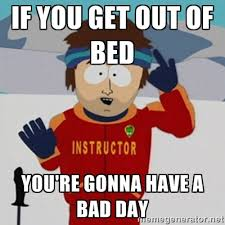 If you get out of bed You'RE Gonna Have a Bad Day - SouthPark Bad ... via Relatably.com