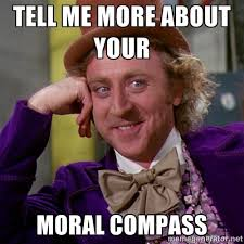 TELL ME MORE ABOUT YOUR MORAL COMPASS - willywonka | Meme Generator via Relatably.com