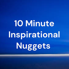 10 Minute Inspirational Nuggets