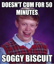 Doesn't cum for 50 minutes Soggy biscuit - Bad Luck Brian - quickmeme via Relatably.com