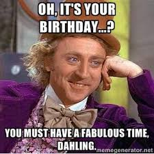 Oh, it's your birthday...? You must have a fabulous time, dahling ... via Relatably.com