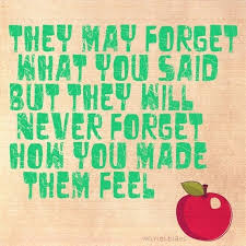 They may forget what you said, but they will never forget how you ...