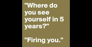 where do you see yourself in years firing you post by where do you see yourself in 5 years firing you post by cmdz on boldomatic