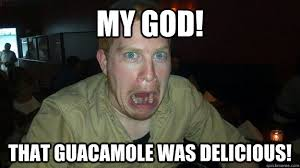 MY GOD! that guacamole was delicious! - Delicious Face - quickmeme via Relatably.com