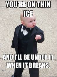 you're on thin ice and I'll be under it when it breaks. - Baby ... via Relatably.com