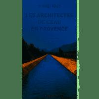 Les Architectes De L'eau En Provence - De La Renaissance Au Xxe Siè...